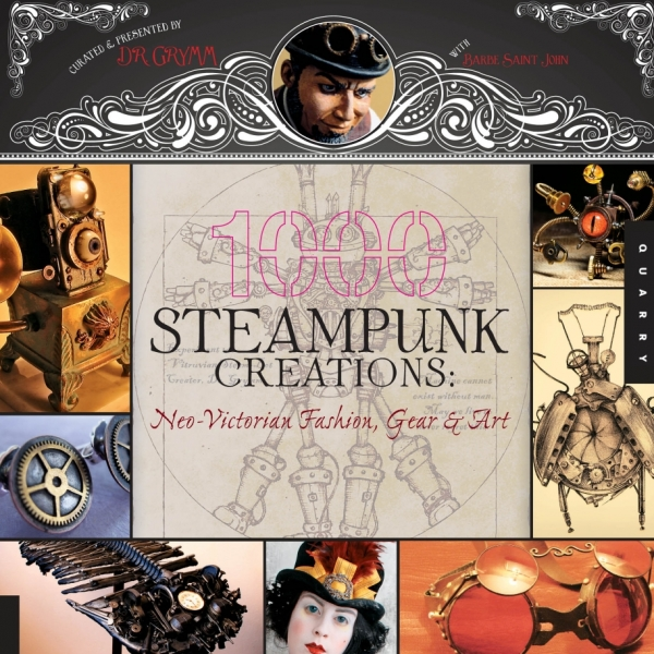 1000 Steampunk Creations: Neo-Victorian Fashion, Gear, Art